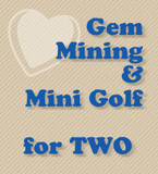 Two for Gem Mining & Mini Golf (Retail: $45.00)